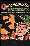 Tim Harford: L'economista mascherato. L'insospettabile logica che fa muovere i soldi