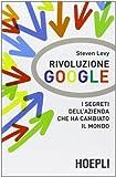 Steven Levy: Rivoluzione Google. I segreti dell'azienda che ha cambiato il mondo