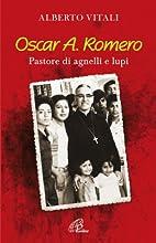 Oscar A. Romero. Pastore di agnelli e lupi…