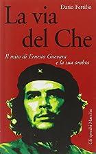 La via del Che. Il mito di Ernesto Guevara e…