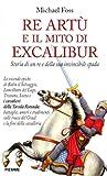 Michael Foss: Re Artù e il mito di Excalibur. Storia di un re e della sua invincibile spada