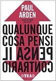Paul Arden: Qualunque cosa pensi, pensa il contrario