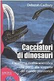 Deborah Cadbury: Cacciatori di dinosauri. L'acerrima rivalità scientifica che portò alla scoperta del mondo preistorico