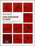 Burne Hogarth: Come disegnare le mani. Struttura, proporzioni, anatomia, movimento, prospettiva, artifici, funzioni, gesti, occupazioni, invecchiamento