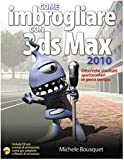 Michele Bousquet: Come imbrogliare con 3DS Max 2010. Con CD-ROM