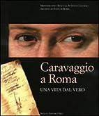 Caravaggio a Roma : una vita dal vero by…