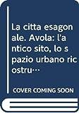Francesca Gringeri Pantano: La città esagonale. Avola: l'antico sito, lo spazio urbano ricostruito