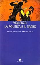 Violenza: la politica e il sacro by K.…