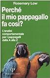 Rosemary Low: Perché il mio pappagallo fa così? L'analisi comportamentale per i pappagalli dalla A alla Z