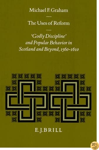 The Uses of Reform: 'Godly Discipline' and Popular Behavior in Scotland and Beyond, 1560-1610 (Studies in Medieval and Reformation Traditions) ... and Reformation Traditions: History, Cul)