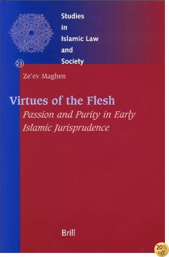 Virtues of the Flesh - Passion and Purity in Early Islamic Jurisprudence (Studies in Islamic Law and Society)
