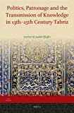 Judith Pfeiffer: Politics, Patronage and the Transmission of Knowledge in 13th - 15th Century Tabriz (Iran Studies)