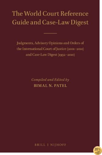 The World Court Reference Guide and Case-Law Digest: Judgments, Advisory Opinions and Orders of the International Court of Justice (2001-2010) and Case-Law Digest (1992-2010)