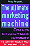 Postma, Paul: The ultimate marketing machine: Creating the predictable consumer