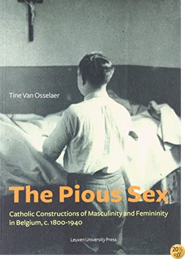 The Pious Sex: Catholic Constructions of Masculinity and Femininity in Belgium, c. 1800–1940 (KADOC Studies on Religion, Culture and Society)