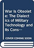 Crosser, Paul K.: War Is Obsolete: The Dialectics of Military Technology and Its Consequences