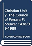 Christian Unity The Council of Ferrara Florence, 1438 39 1989