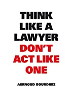 Think Like a Lawyer Don't Act Like One:…