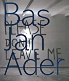 Bas Jan Ader: Please Don't Leave Me by Bas…