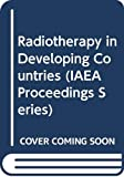 International Atomic Energy Agency: Radiotherapy in Developing Countries: Proceedings of an International Symposium on Radiotherapy in Developing Countries--Present Status and Future Trends