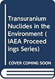 International Atomic Energy Agency: Transuranium Nuclides in the Environment: Proceedings of the Symposium on Transuranium Nuclides in the Environment