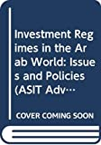 United Nations: Conference on Trade and Development: Investment Regimes in the Arab World: Issues and Policies (ASIT Advisory Studies)