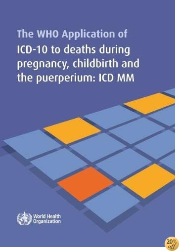 WHO Application of ICD-10 to Deaths During Pregnancy, Childbirth and the Puerperium: ICD-Maternal Mortality