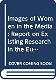 European Communities: Images of Women in the Media: Report on Existing Research in the European Union (Employment & social affairs)