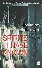Spirits I Have Known by Ipsita Roy…