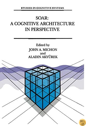Soar: A Cognitive Architecture in Perspective: A Tribute to Allen Newell (Studies in Cognitive Systems)