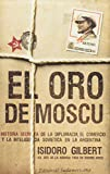 Gilbert, Isidoro: El oro de Moscu/ The Gold of Moscow: Historia secreta de la diplomacia, el comercio y la inteligencia sovietica en la Argentina/ The Secret History of Diplomacy, Trade and the Soviet Inte