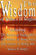 The Wisdom of Wallace D. Wattles -…