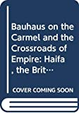 Herbert, Gilbert: Bauhaus on the Carmel and the Crossroads of Empire: Architecture and Planning in Haifa during the British Mandate