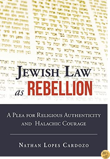 TJewish Law as Rebellion: A Plea for Religious Authenticity and Halachic Courage