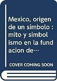 Heyden, Doris: Mexico, origen de un simbolo: mito y simbolismo en la fundacion de Mexico-Tenochtitlan (Coleccion Distrito Federal) (Spanish Edition)