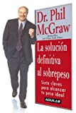 McGraw, Phil: La Solucion Definitiva Al Sobrepeso/the Ultimate Weight Solution: 7 Claves Para Alcanzar Tu Peso Ideal