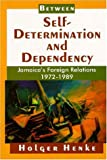 Henke, Holger: Between Self-Determination and Dependency: Jamaica's Foreign Relations 1972-1989