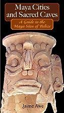 Maya Cities and Sacred Caves by Jaime Awe