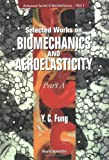 Bertram Yuan-Cheng Fung: Selected Works on Biomechanics and Aeroelasticity: Part A (Advanced Series in Biomechanics, Vol. 1)