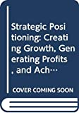 Temporal, Paul: Strategic Positioning: Creating Growth, Generating Profits, and Achieving High Performance