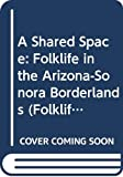 Griffith, James S.: A Shared Space: Folklife in the Arizona-Sonora Borderlands (Folklife of the West, V. 1)