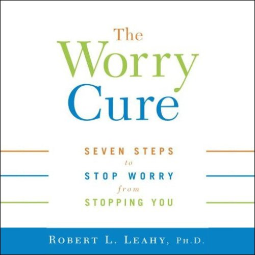 the-worry-cure-seven-steps-to-stop-worry-from-stopping-you