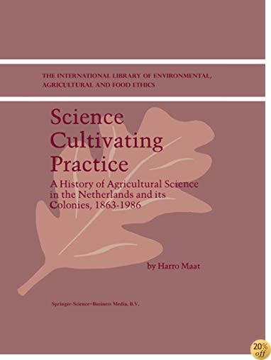 Science Cultivating Practice: A History of Agricultural Science in the Netherlands and its Colonies, 1863–1986 (The International Library of Environmental, Agricultural and Food Ethics)
