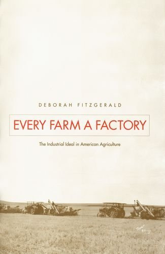every-farm-a-factory-the-industrial-ideal-in-american-agriculture-yale-agrarian-studies