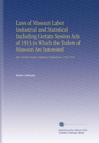 laws-of-missouri-labor-industrial-and-statistical-including-certain-session-acts-of-1913-in-which-the-toilers-of-missouri-are-interested-also-certain-factory-inspection-regulations-1913-1914