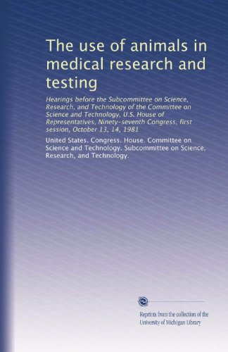 the-use-of-animals-in-medical-research-and-testing-hearings-before-the-subcommittee-on-science-research-and-technology-of-the-committee-on-science-congress-first-session-october-13-14-1981