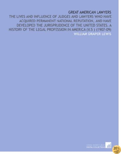 Great American Lawyers: The Lives and Influence of Judges and Lawyers Who Have Acquired Permanent National Reputation, and Have Developed the ... Legal Profession in America (V.5 ) (1907-09)