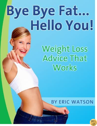 Bye Bye Fat... Hello You! Weight Loss Advice That Works