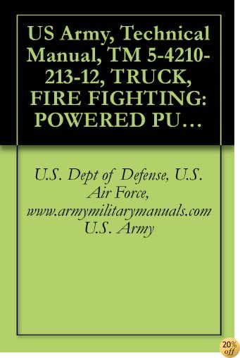 US Army, Technical Manual, TM 5-4210-213-12, TRUCK, FIRE FIGHTING: POWERED PUMPER, FOAM AND WATER, 500 GALLONS PER MINUTE CAPACITY, CENTRIFUGAL PUMP, POWER ... FT-500), (4210-449-0431), military manuals