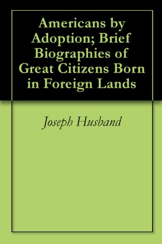 americans-by-adoption-brief-biographies-of-great-citizens-born-in-foreign-lands